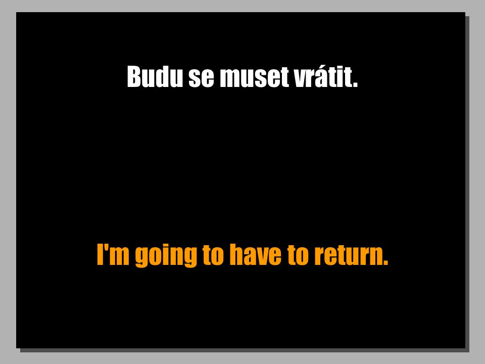 Budu se muset vrátit. I m going to have to return.