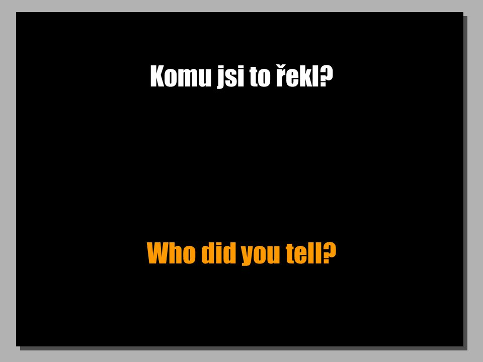 Komu jsi to řekl Who did you tell