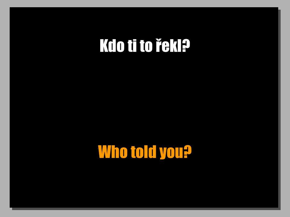 Kdo ti to řekl Who told you