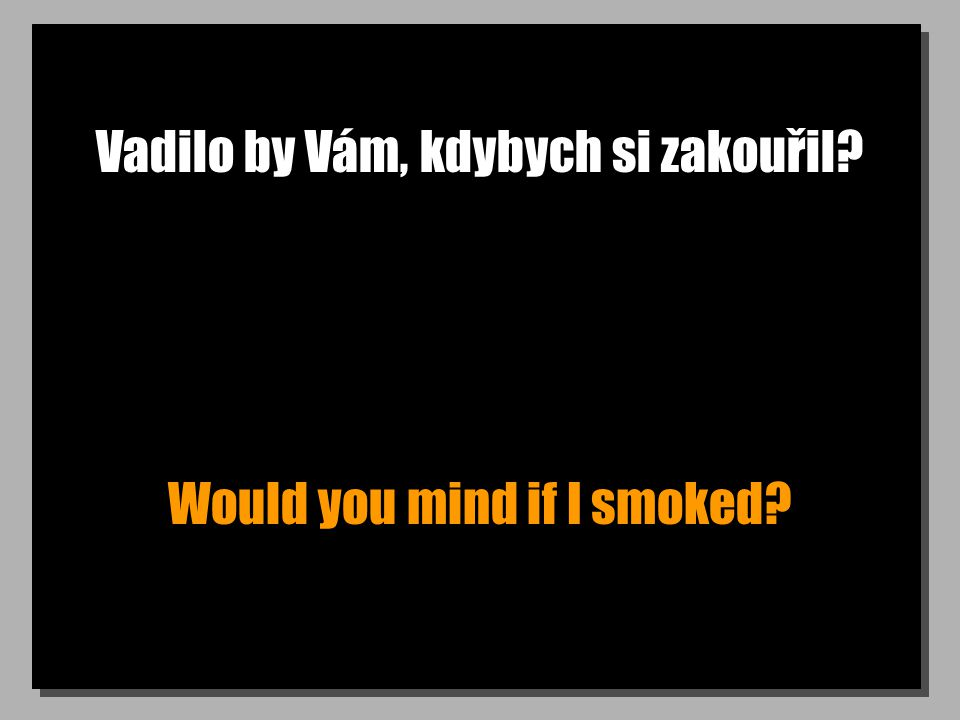 Vadilo by Vám, kdybych si zakouřil Would you mind if I smoked