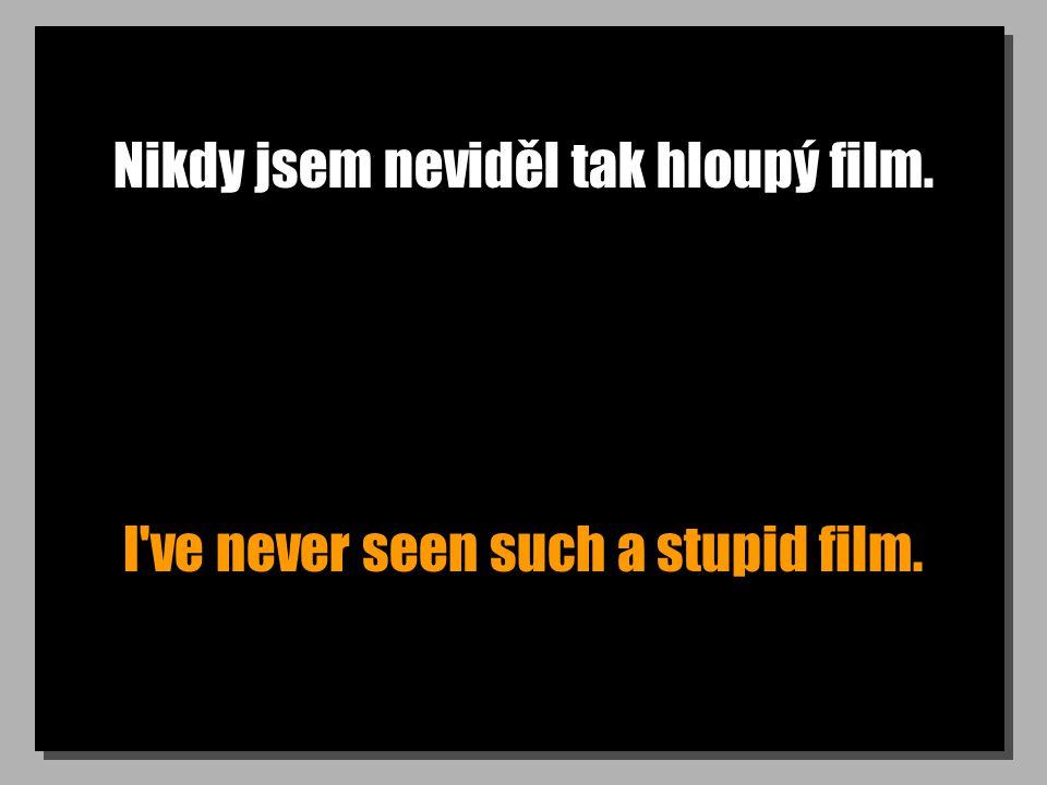 Nikdy jsem neviděl tak hloupý film. I've never seen such a stupid film.