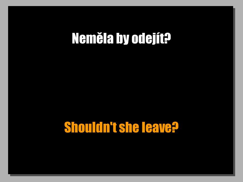 Neměla by odejít? Shouldn't she leave?