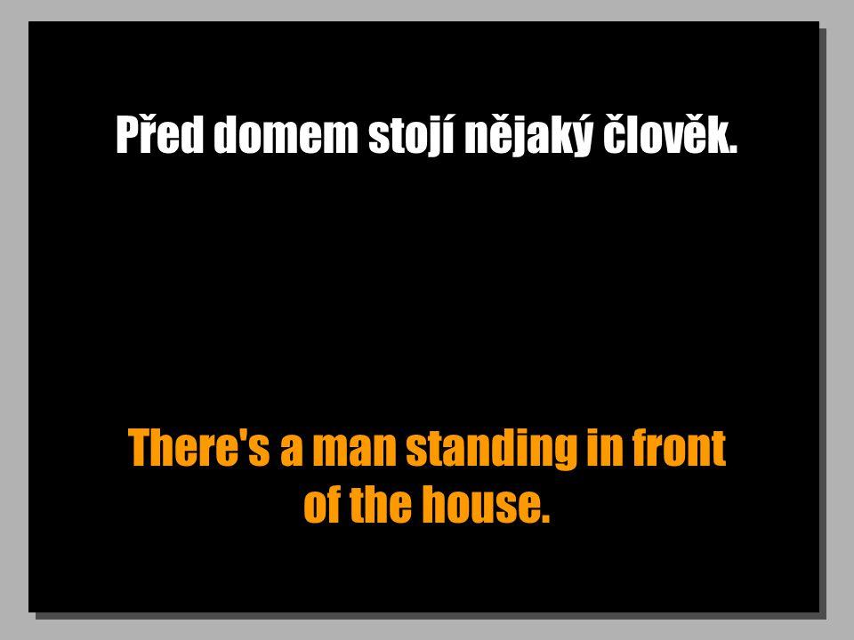 Před domem stojí nějaký člověk. There's a man standing in front of the house.
