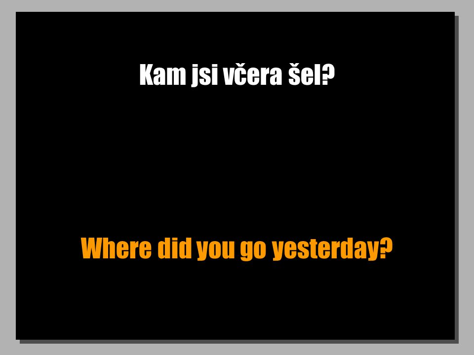Kam jsi včera šel Where did you go yesterday
