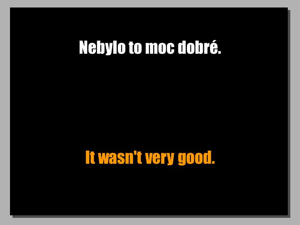 Nebylo to moc dobré. It wasn t very good.
