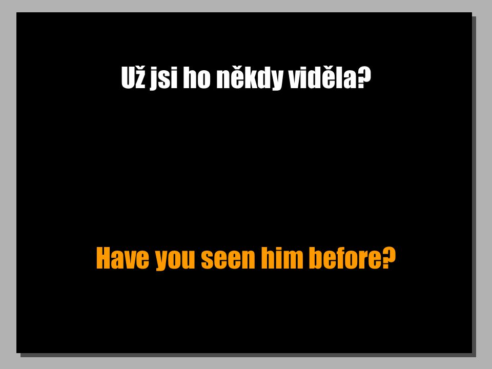Už jsi ho někdy viděla? Have you seen him before?