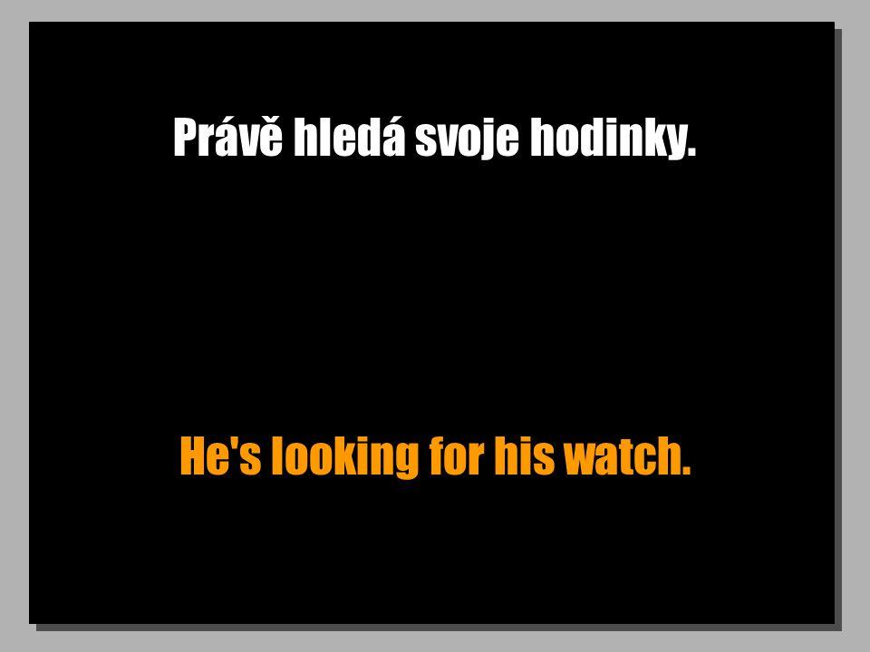 Právě hledá svoje hodinky. He s looking for his watch.