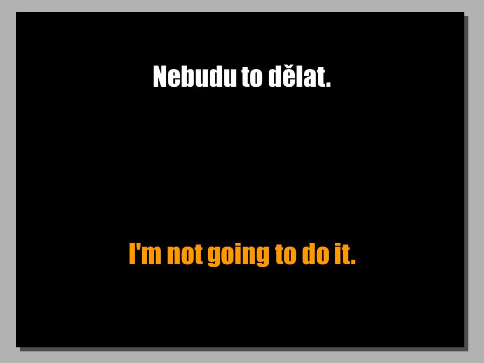 Nebudu to dělat. I m not going to do it.
