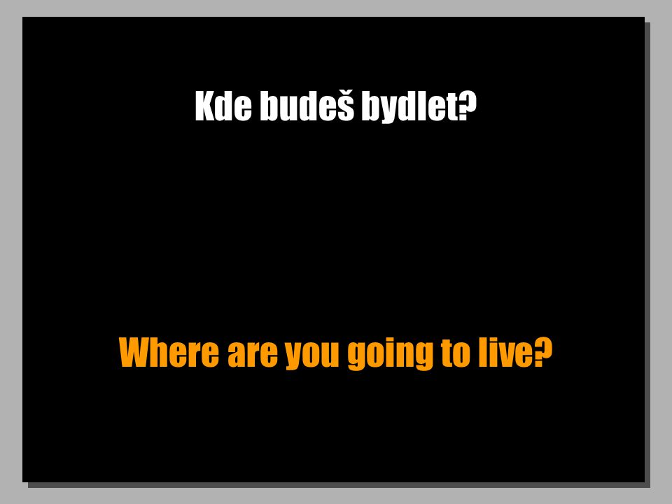 Kde budeš bydlet Where are you going to live