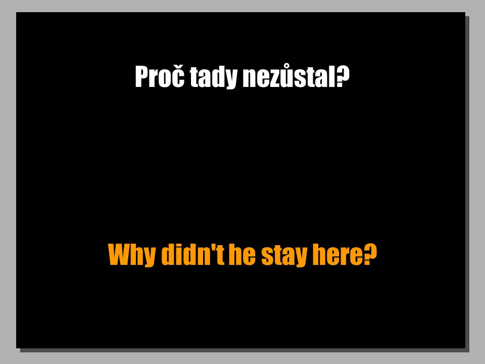 Proč tady nezůstal Why didn t he stay here