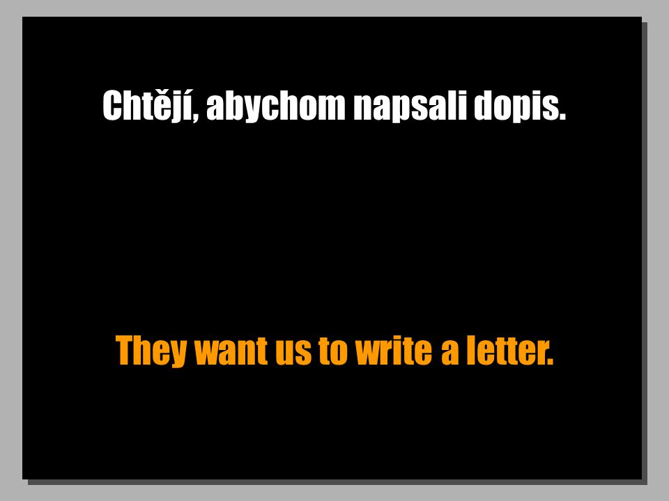 Chtějí, abychom napsali dopis. They want us to write a letter.