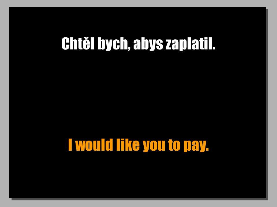 Chtěl bych, abys zaplatil. I would like you to pay.
