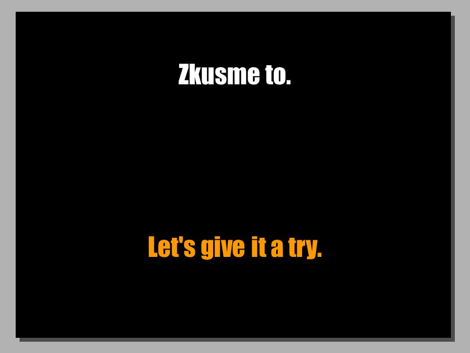 Zkusme to. Let s give it a try.