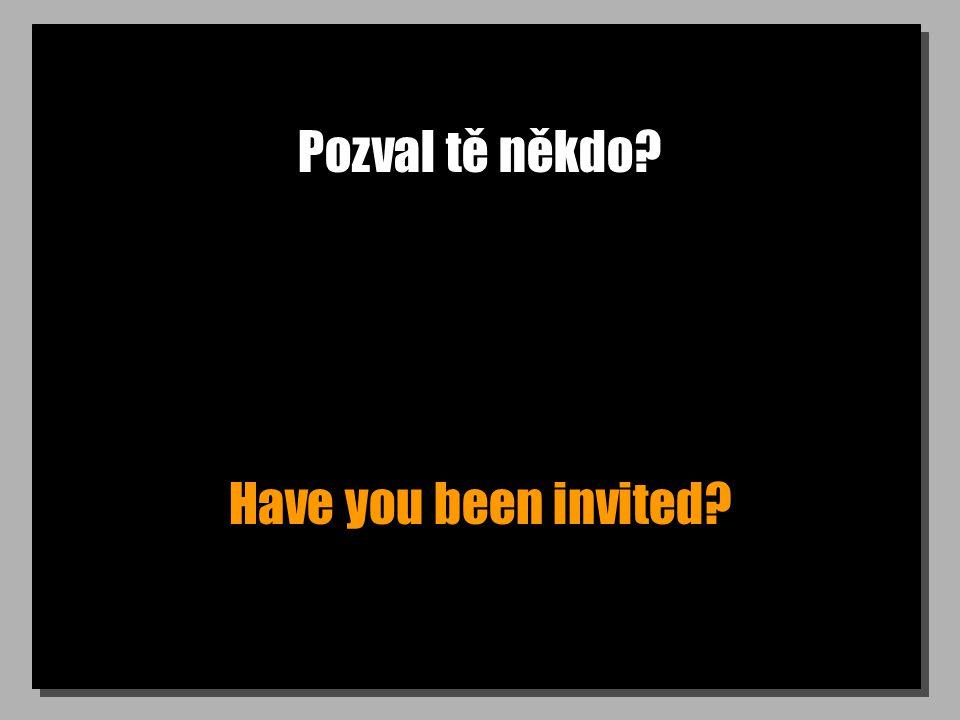 Pozval tě někdo? Have you been invited?