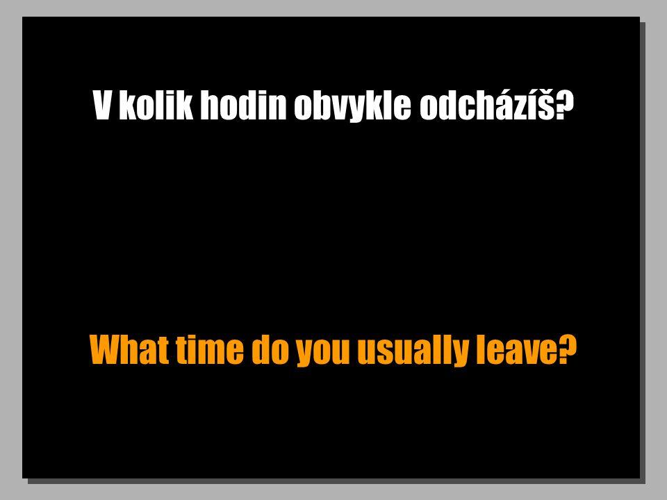 V kolik hodin obvykle odcházíš What time do you usually leave
