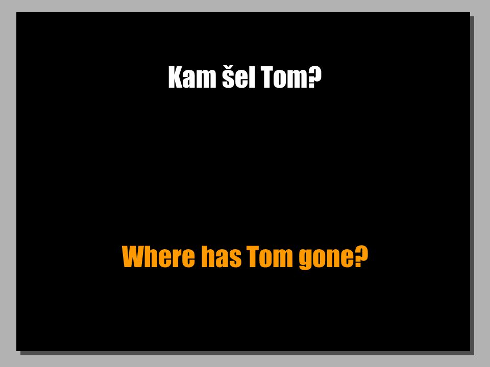 Kam šel Tom Where has Tom gone
