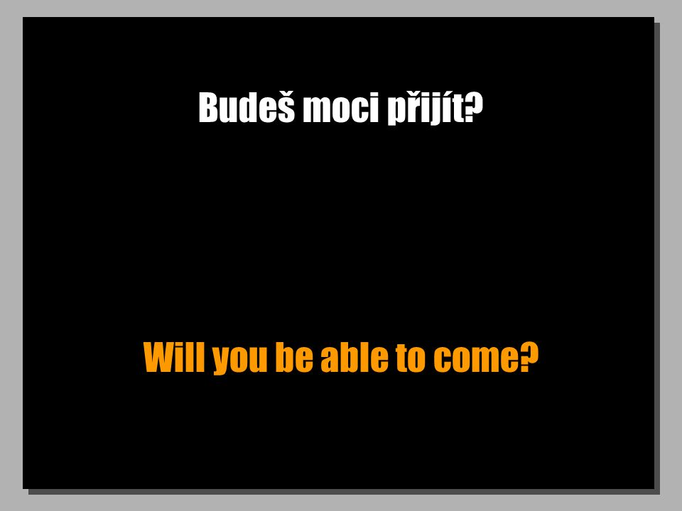 Budeš moci přijít Will you be able to come
