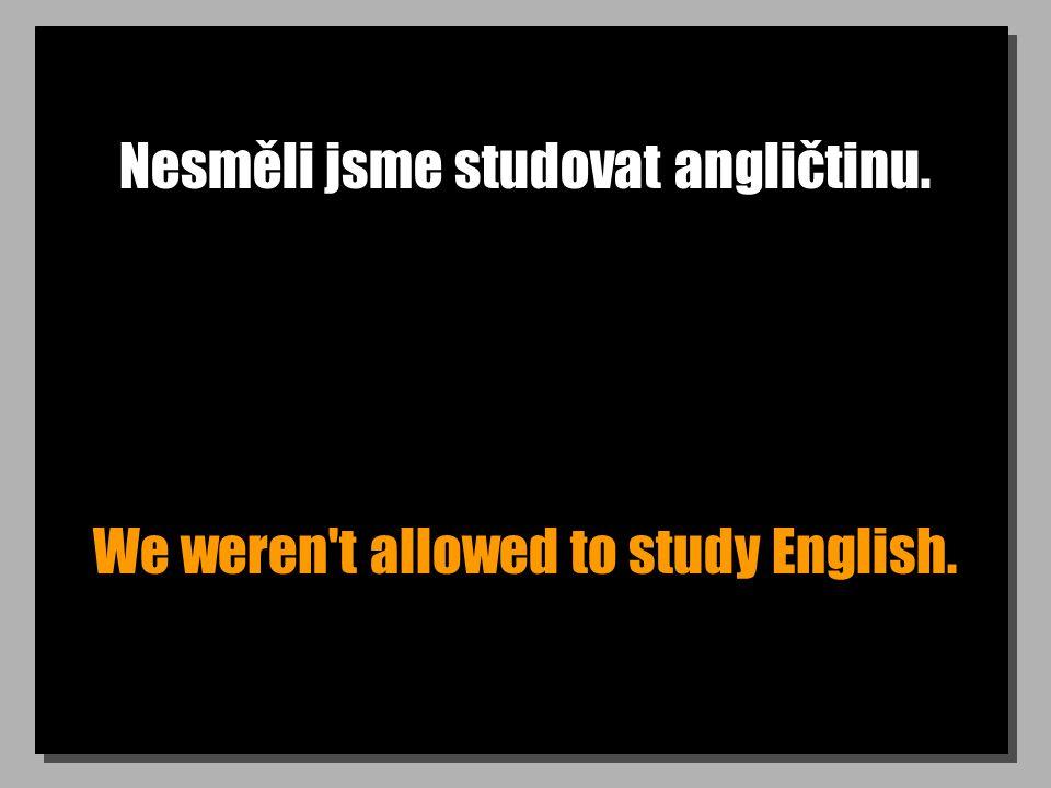 Nesměli jsme studovat angličtinu. We weren't allowed to study English.