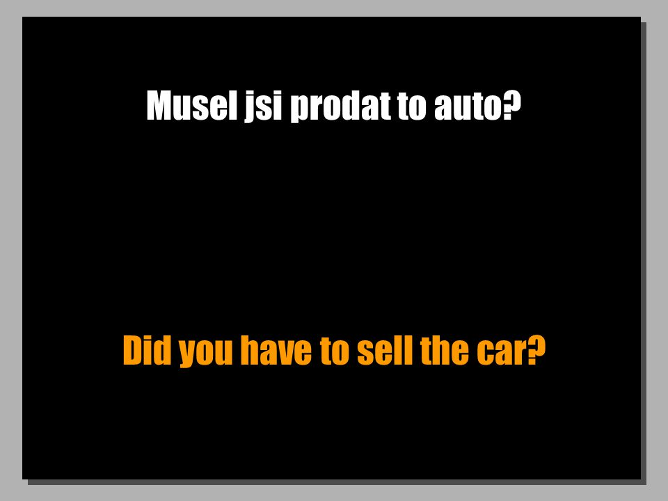 Musel jsi prodat to auto Did you have to sell the car