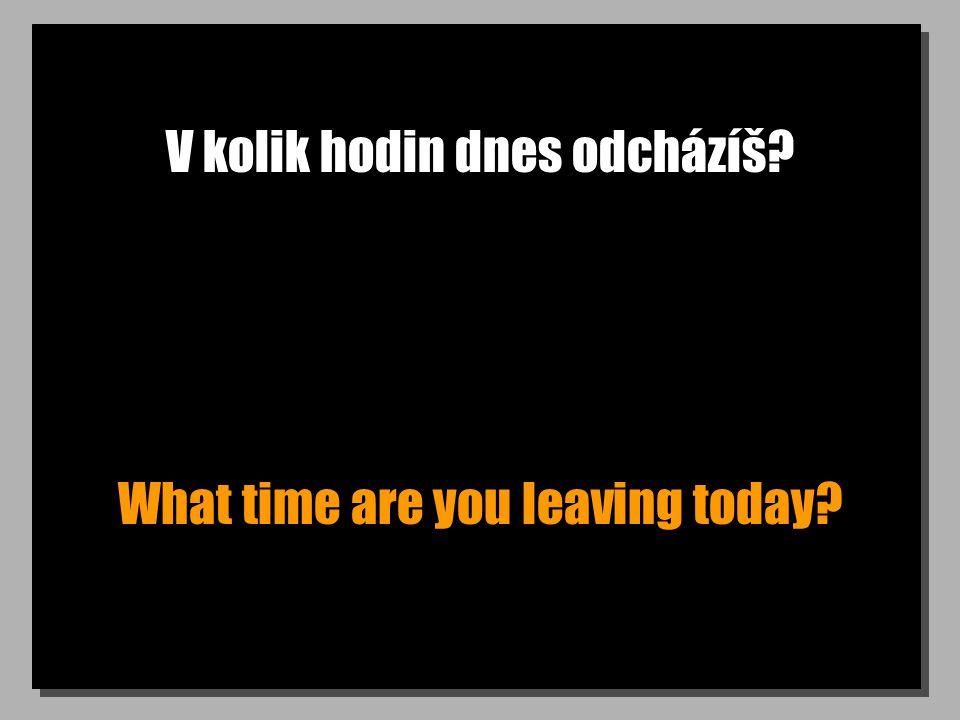V kolik hodin dnes odcházíš? What time are you leaving today?