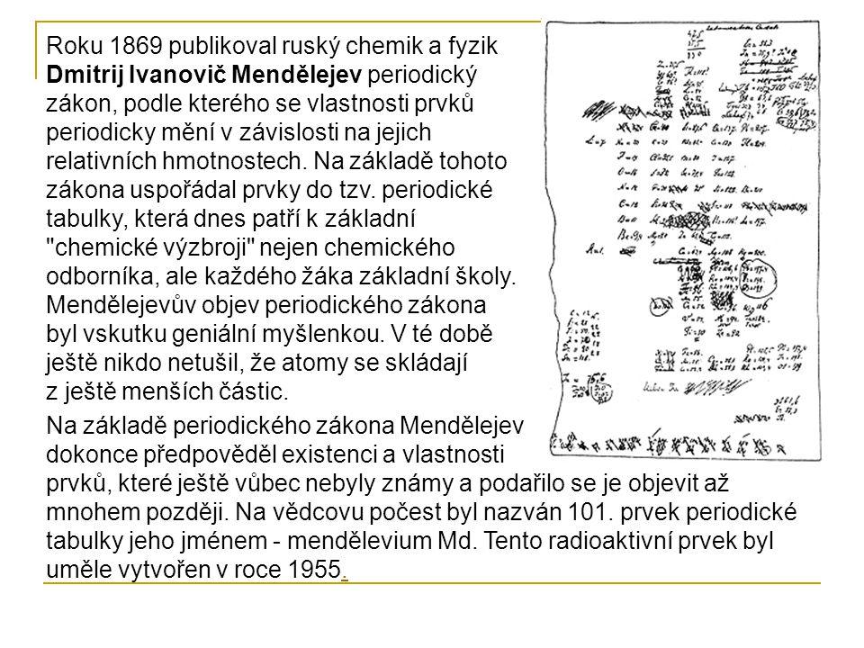 Roku 1869 publikoval ruský chemik a fyzik Dmitrij Ivanovič Mendělejev periodický zákon, podle kterého se vlastnosti prvků periodicky mění v závislosti
