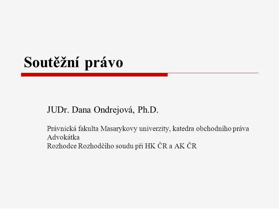 Soutěžní právo JUDr. Dana Ondrejová, Ph.D. Právnická fakulta Masarykovy univerzity, katedra obchodního práva Advokátka Rozhodce Rozhodčího soudu při H
