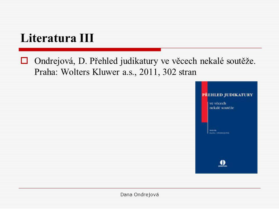 Dana Ondrejová Literatura III  Ondrejová, D. Přehled judikatury ve věcech nekalé soutěže. Praha: Wolters Kluwer a.s., 2011, 302 stran