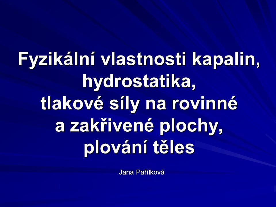 Fyzikální vlastnosti kapalin, hydrostatika, tlakové síly na rovinné a zakřivené plochy, plování těles Jana Pařílková