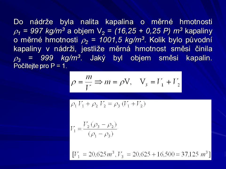 Do nádrže byla nalita kapalina o měrné hmotnosti  1 = 997 kg/m 3 a objem V 2 = (16,25 + 0,25 P) m 3 kapaliny o měrné hmotnosti  2 = 1001,5 kg/m 3.