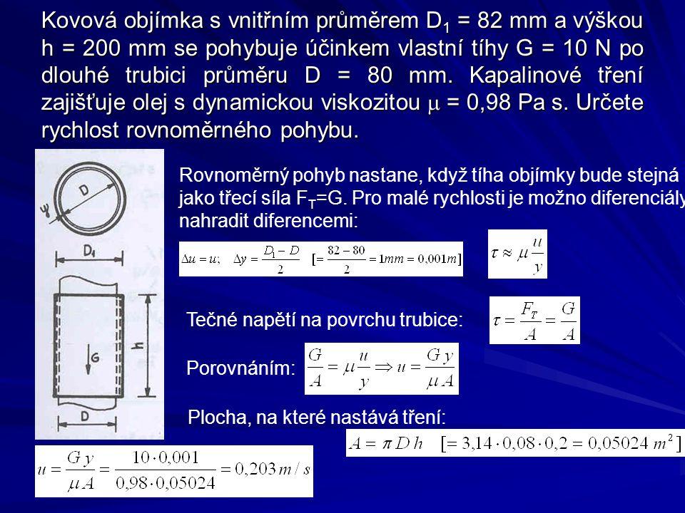 Kovová objímka s vnitřním průměrem D 1 = 82 mm a výškou h = 200 mm se pohybuje účinkem vlastní tíhy G = 10 N po dlouhé trubici průměru D = 80 mm.