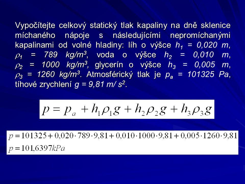 Vypočítejte celkový statický tlak kapaliny na dně sklenice míchaného nápoje s následujícími nepromíchanými kapalinami od volné hladiny: líh o výšce,  1 = 789 kg/m 3, voda o výšce,  2 = 1000 kg/m 3, glycerín o výšce,  3 = 1260 kg/m 3.