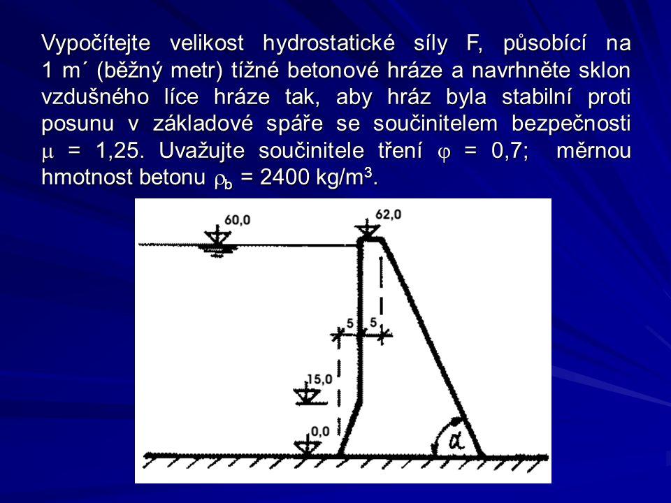 Vypočítejte velikost hydrostatické síly F, působící na 1 m´ (běžný metr) tížné betonové hráze a navrhněte sklon vzdušného líce hráze tak, aby hráz byla stabilní proti posunu v základové spáře se součinitelem bezpečnosti  = 1,25.