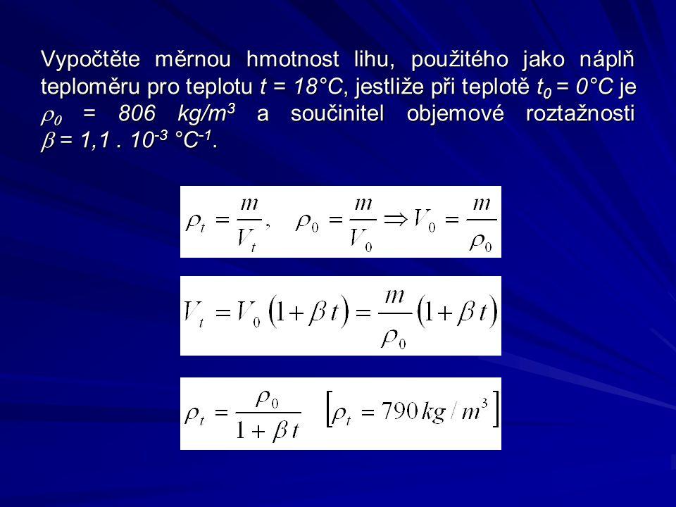 Vypočtěte měrnou hmotnost lihu, použitého jako náplň teploměru pro teplotu t = 18°C, jestliže při teplotě t 0 = 0°C je   = 806 kg/m 3 a součinitel objemové roztažnosti  = 1,1.