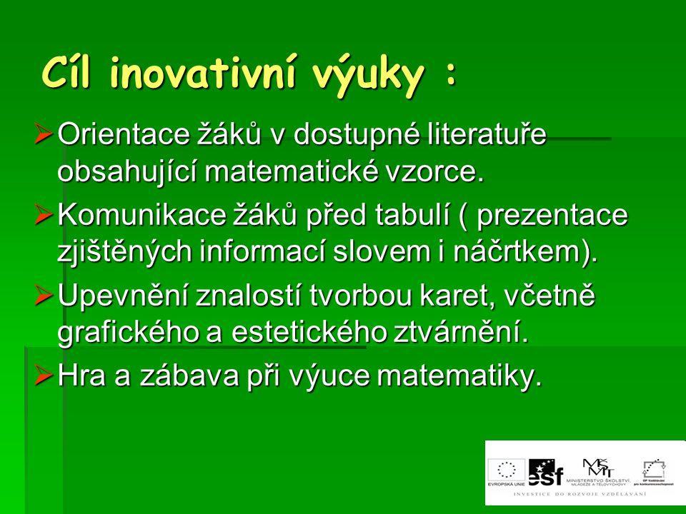 Cíl inovativní výuky :  Orientace žáků v dostupné literatuře obsahující matematické vzorce.  Komunikace žáků před tabulí ( prezentace zjištěných inf