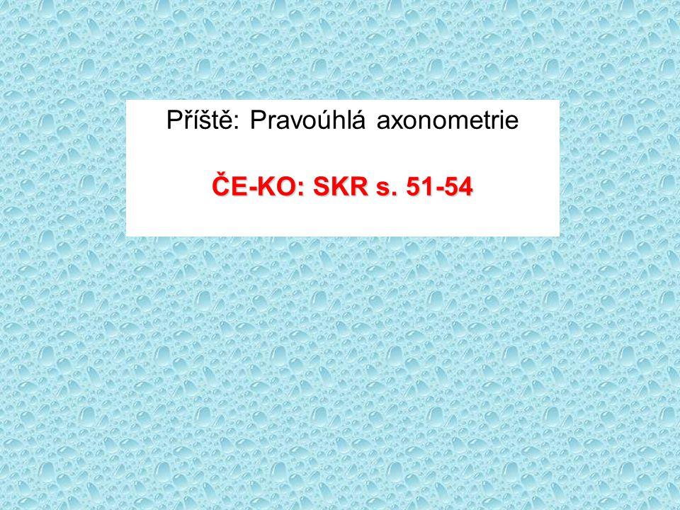Příště: Pravoúhlá axonometrie ČE-KO: SKR s. 51-54