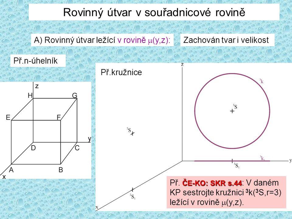 Rovinný útvar v souřadnicové rovině A) Rovinný útvar ležící v rovině  (y,z): Zachován tvar i velikost Př.kružnice ČE-KO: SKR s.44 Př. ČE-KO: SKR s.44
