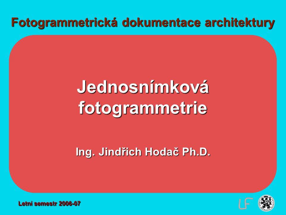 Fotogrammetrická dokumentace architektury Jednosnímková fotogrammetrie Ing. Jindřich Hodač Ph.D. Letní semestr 2006-07