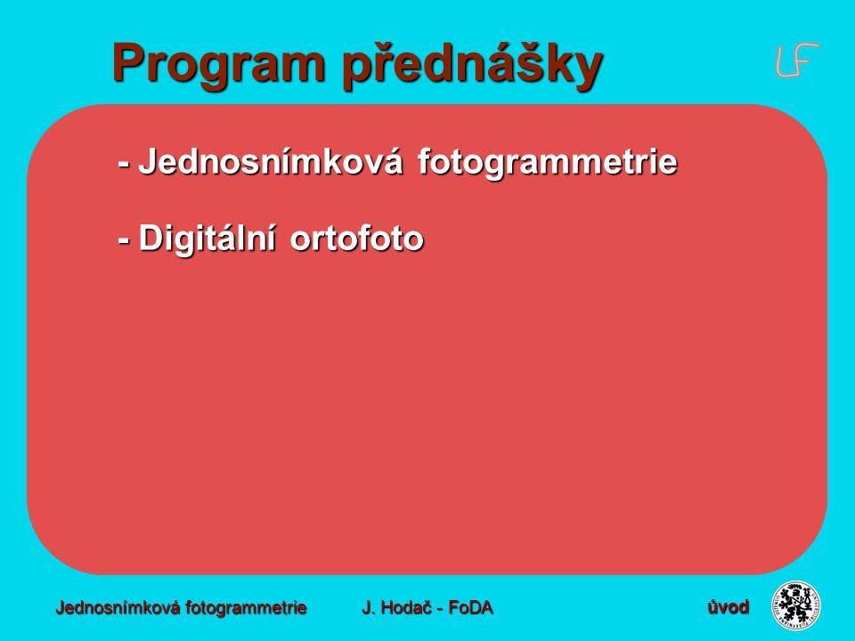 Jednosnímková fotogrammetrie J. Hodač - FoDA Program přednášky - Jednosnímková fotogrammetrie - Digitální ortofoto úvod