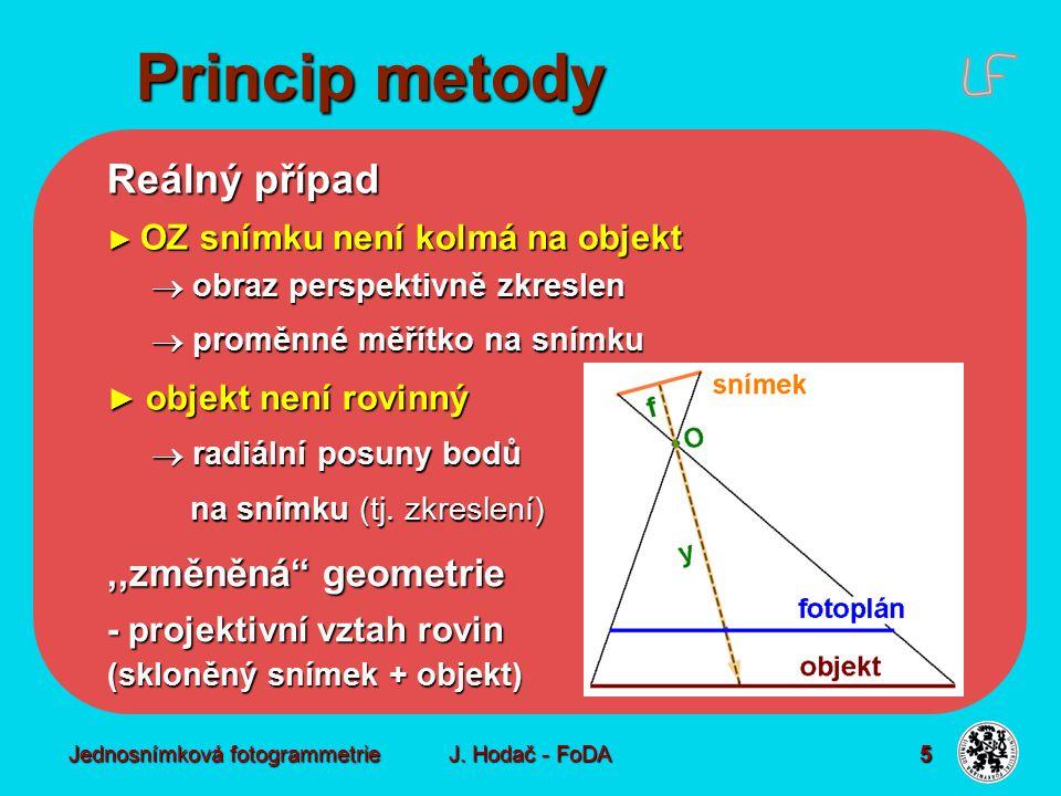 Jednosnímková fotogrammetrie J. Hodač - FoDA 5 ► OZ snímku není kolmá na objekt  obraz perspektivně zkreslen  proměnné měřítko na snímku ► objekt ne