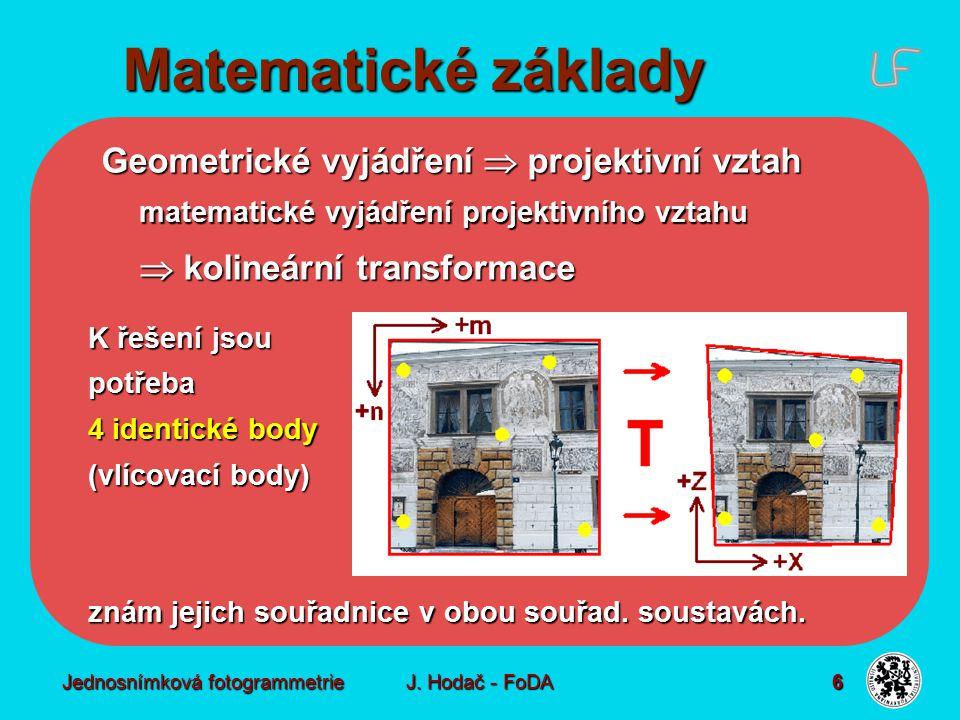 Jednosnímková fotogrammetrie J. Hodač - FoDA 6 Geometrické vyjádření  projektivní vztah matematické vyjádření projektivního vztahu  kolineární trans