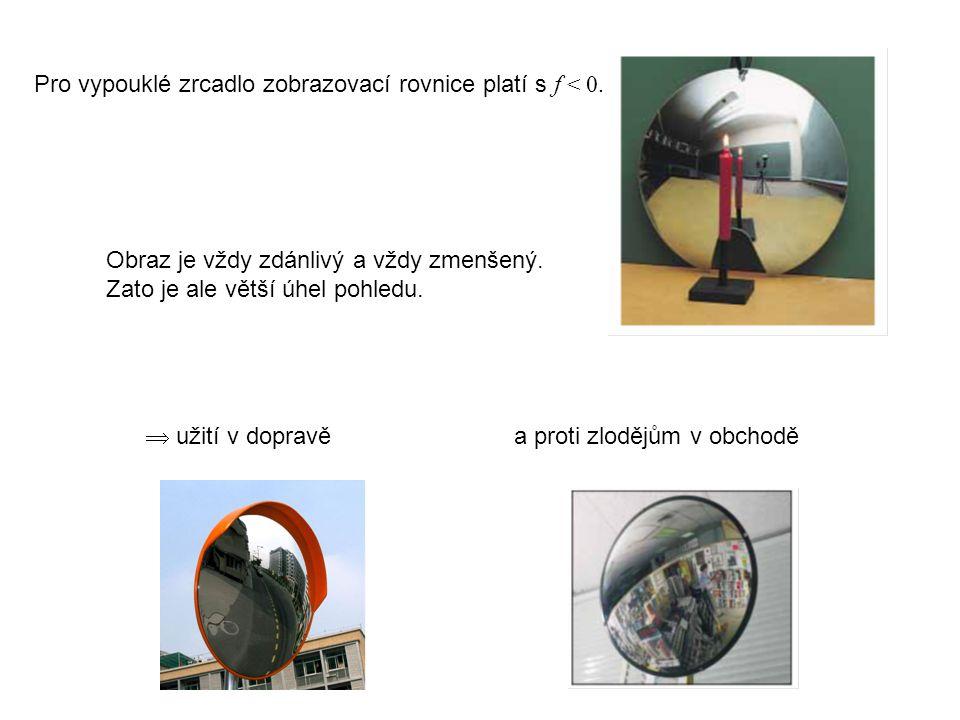 Pro vypouklé zrcadlo zobrazovací rovnice platí s f < 0. Obraz je vždy zdánlivý a vždy zmenšený. Zato je ale větší úhel pohledu.  užití v dopravě a pr