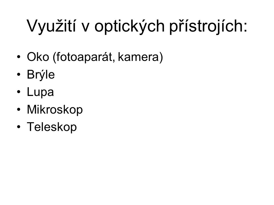 Využití v optických přístrojích: Oko (fotoaparát, kamera) Brýle Lupa Mikroskop Teleskop
