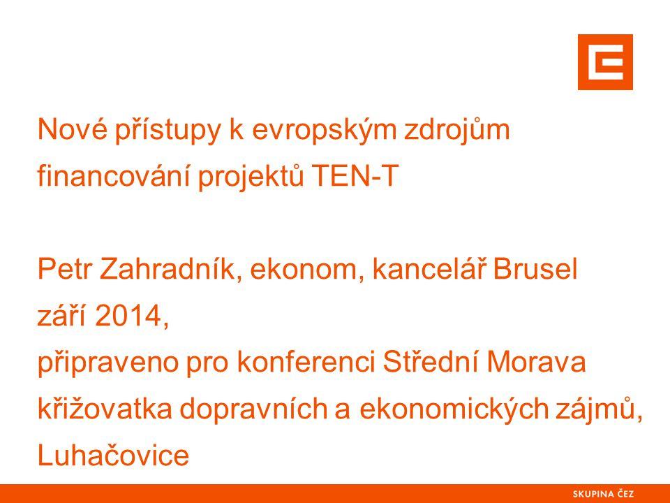 Nové přístupy k evropským zdrojům financování projektů TEN-T Petr Zahradník, ekonom, kancelář Brusel září 2014, připraveno pro konferenci Střední Mora
