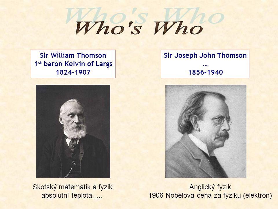 Sir William Thomson 1 st baron Kelvin of Largs 1824-1907 Sir Joseph John Thomson … 1856-1940 Anglický fyzik 1906 Nobelova cena za fyziku (elektron) Skotský matematik a fyzik absolutní teplota, …