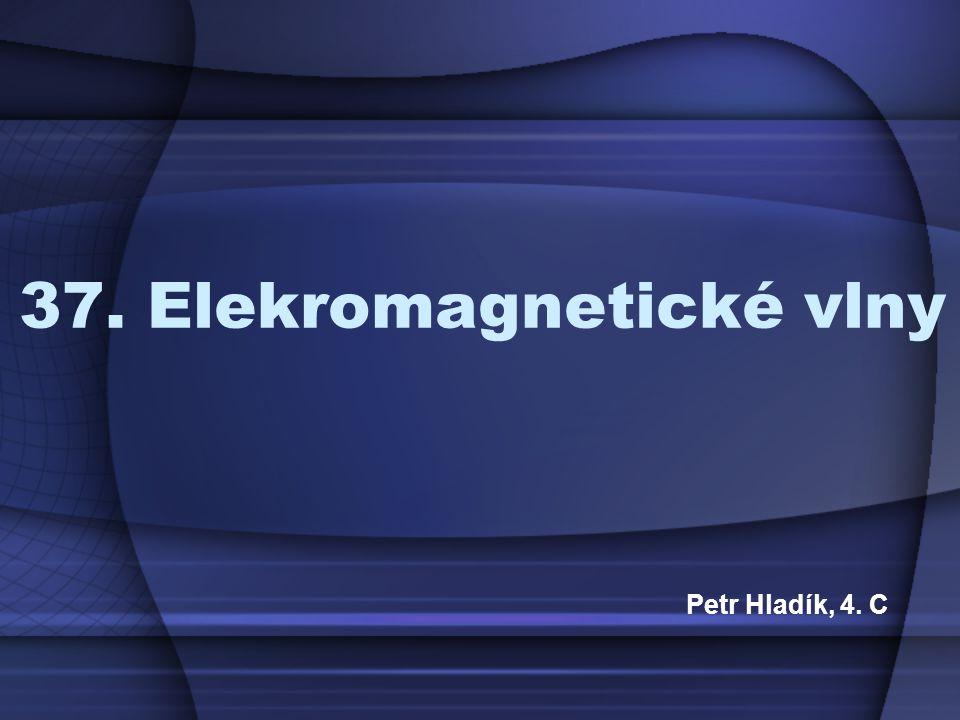 37. Elekromagnetické vlny Petr Hladík, 4. C