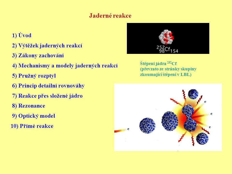 Jaderné reakce 1) Úvod 2) Výtěžek jaderných reakcí 3) Zákony zachování 4) Mechanismy a modely jaderných reakcí 5) Pružný rozptyl 6) Princip detailní rovnováhy 7) Reakce přes složené jádro 8) Rezonance 9) Optický model 10) Přímé reakce Štěpení jádra 252 Cf (převzato ze stránky skupiny zkoumající štěpení v LBL)