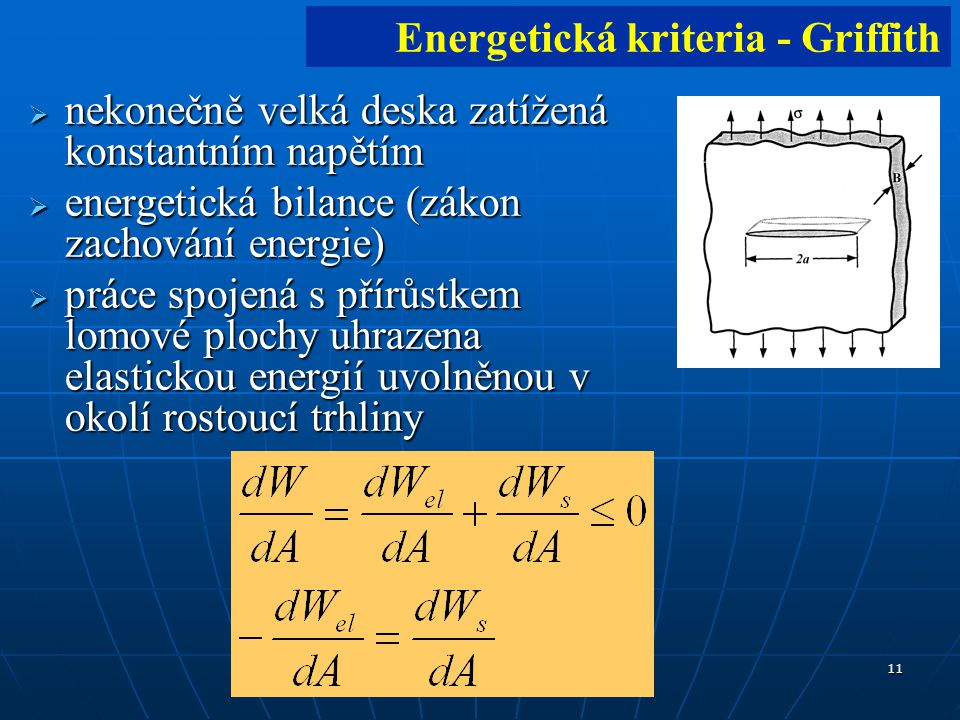 11  nekonečně velká deska zatížená konstantním napětím  energetická bilance (zákon zachování energie)  práce spojená s přírůstkem lomové plochy uhrazena elastickou energií uvolněnou v okolí rostoucí trhliny Energetická kriteria - Griffith