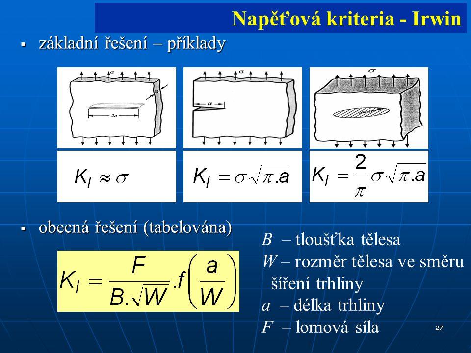 27  základní řešení – příklady  obecná řešení (tabelována) B – tloušťka tělesa W – rozměr tělesa ve směru šíření trhliny a – délka trhliny F – lomová síla Napěťová kriteria - Irwin
