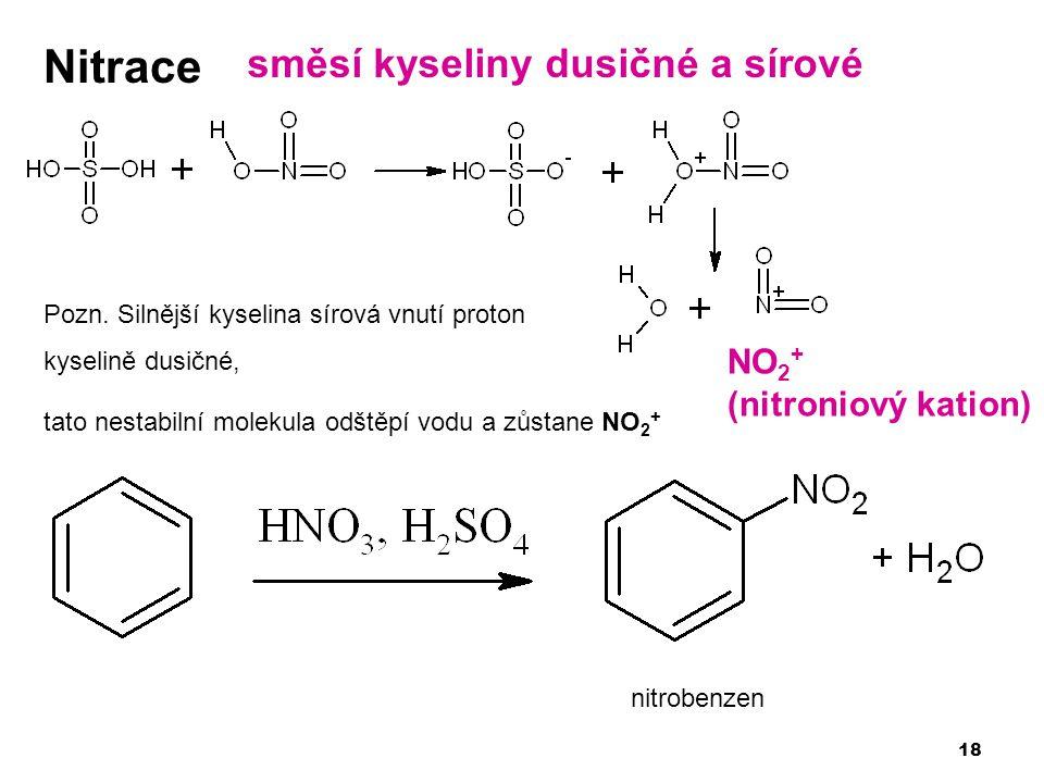 18 Nitrace Pozn. Silnější kyselina sírová vnutí proton kyselině dusičné, tato nestabilní molekula odštěpí vodu a zůstane NO 2 + směsí kyseliny dusičné