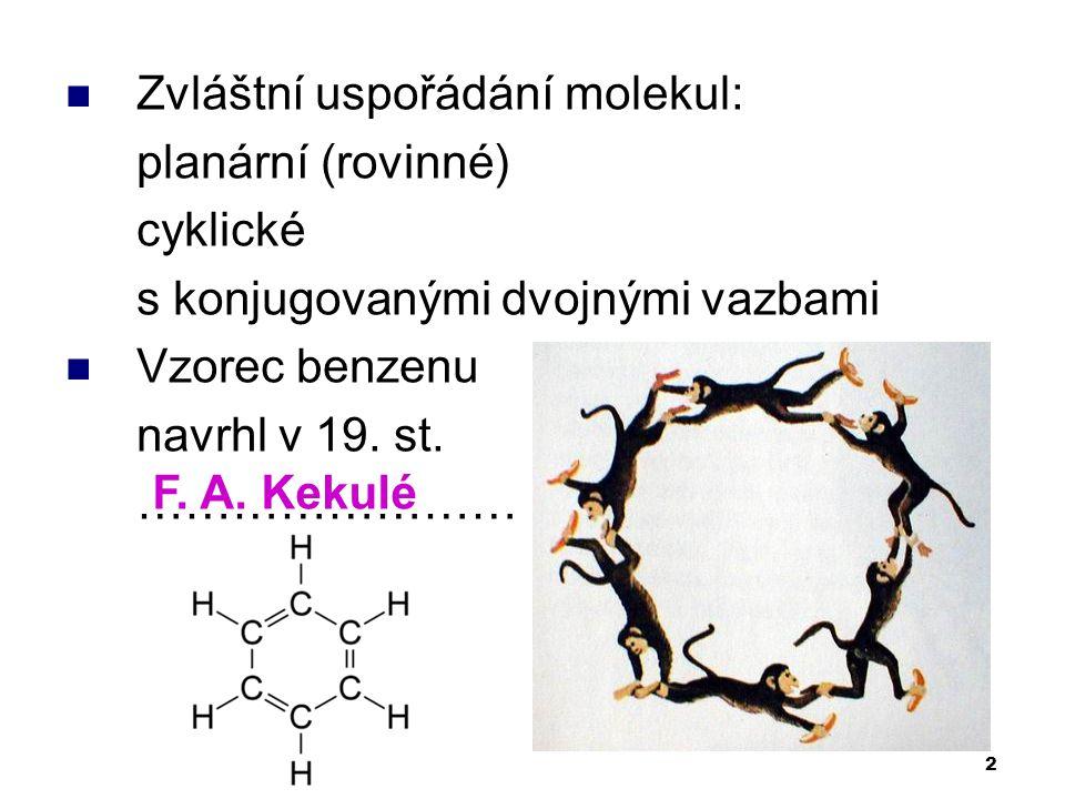 2 Zvláštní uspořádání molekul: planární (rovinné) cyklické s konjugovanými dvojnými vazbami Vzorec benzenu navrhl v 19. st. …………………… F. A. Kekulé